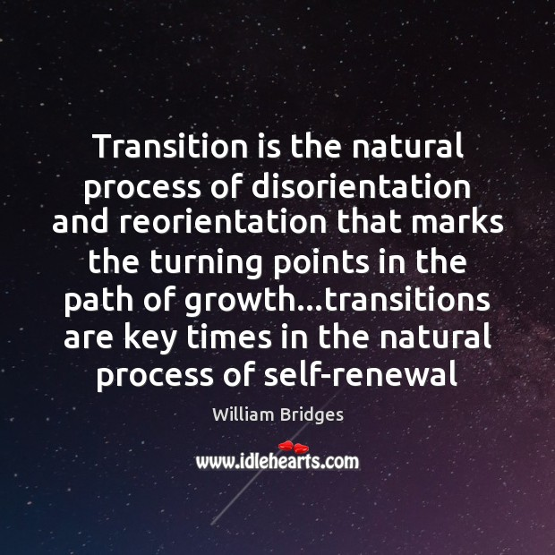 Transition is the natural process of disorientation and reorientation that marks the Image