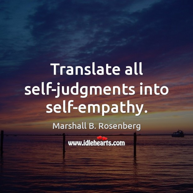 Translate all self-judgments into self-empathy. Image