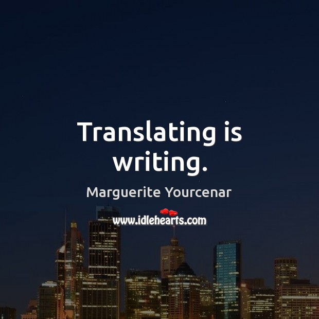 Translating is writing. Marguerite Yourcenar Picture Quote