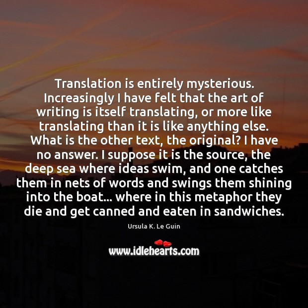 Translation is entirely mysterious. Increasingly I have felt that the art of Ursula K. Le Guin Picture Quote