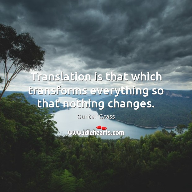 Translation is that which transforms everything so that nothing changes. Gunter Grass Picture Quote