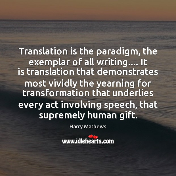 Translation is the paradigm, the exemplar of all writing…. It is translation Harry Mathews Picture Quote