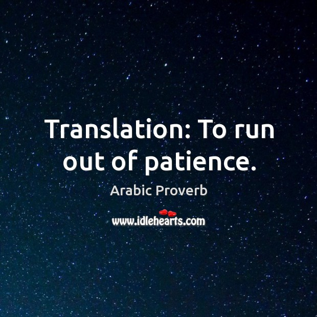 Image, Translation: to run out of patience.