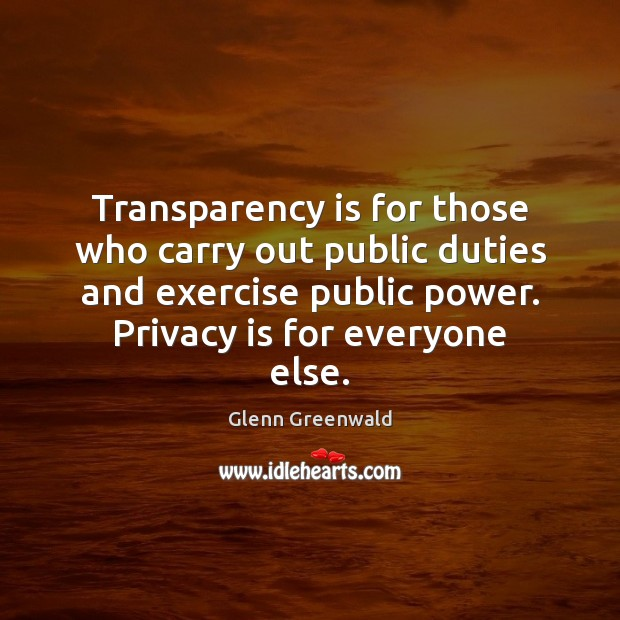 Transparency is for those who carry out public duties and exercise public Glenn Greenwald Picture Quote