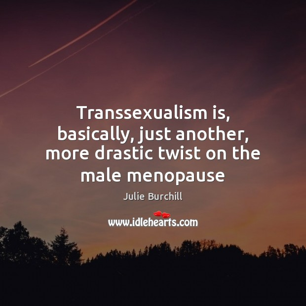 Transsexualism is, basically, just another, more drastic twist on the male menopause Julie Burchill Picture Quote
