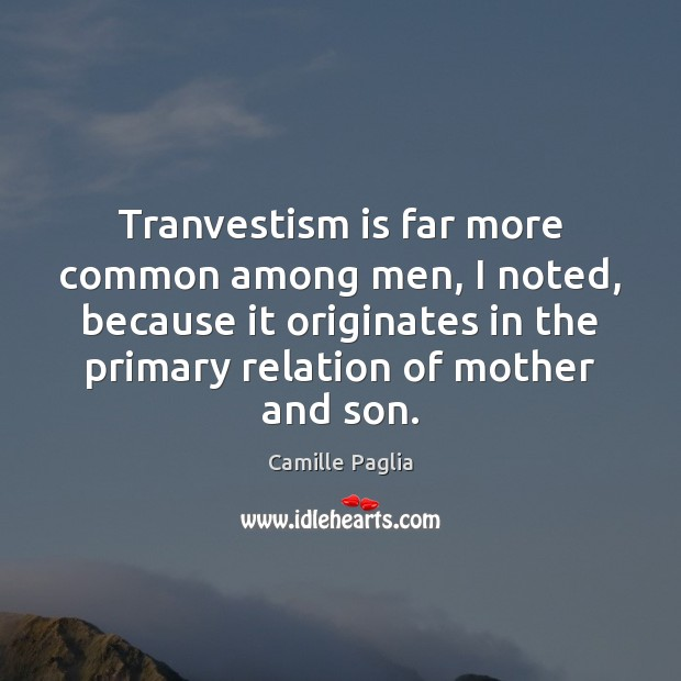 Tranvestism is far more common among men, I noted, because it originates Image