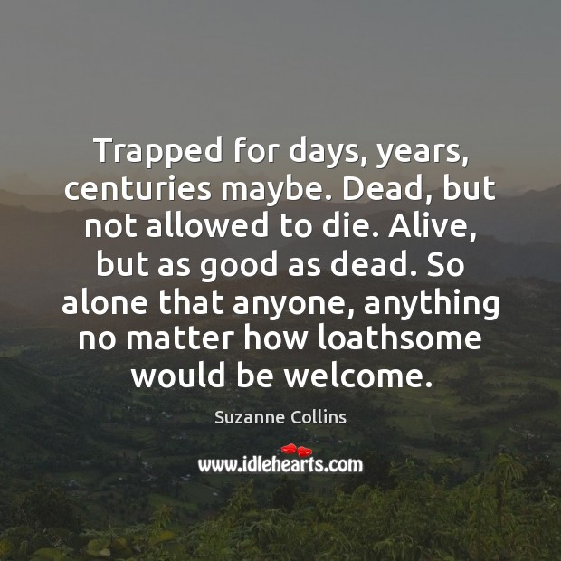 Trapped for days, years, centuries maybe. Dead, but not allowed to die. Suzanne Collins Picture Quote