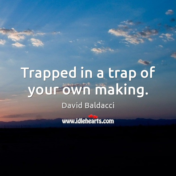 Trapped in a trap of your own making. David Baldacci Picture Quote