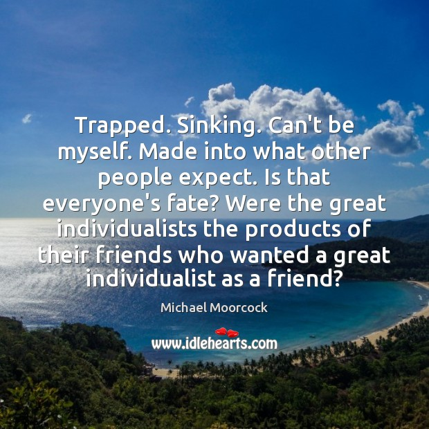 Trapped. Sinking. Can't be myself. Made into what other people expect. Is Michael Moorcock Picture Quote