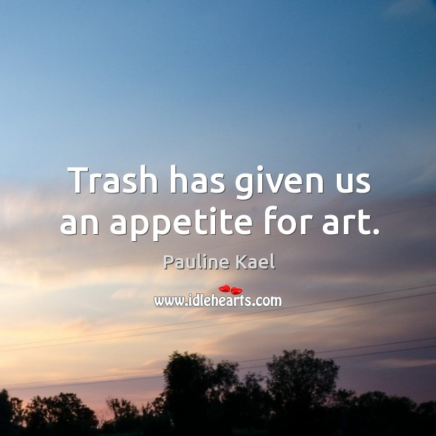 Trash has given us an appetite for art. Image