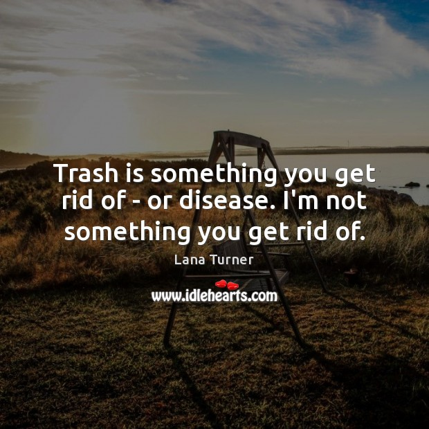 Trash is something you get rid of – or disease. I'm not something you get rid of. Image
