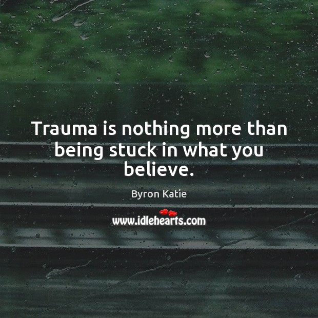Trauma is nothing more than being stuck in what you believe. Byron Katie Picture Quote