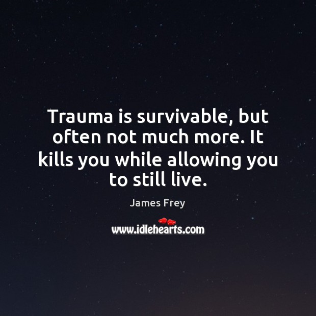 Trauma is survivable, but often not much more. It kills you while James Frey Picture Quote
