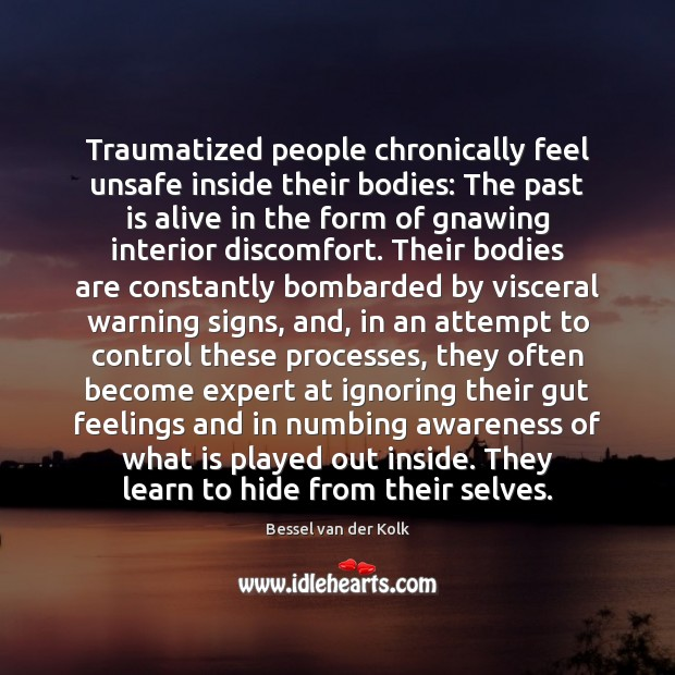 Traumatized people chronically feel unsafe inside their bodies: The past is alive Past Quotes