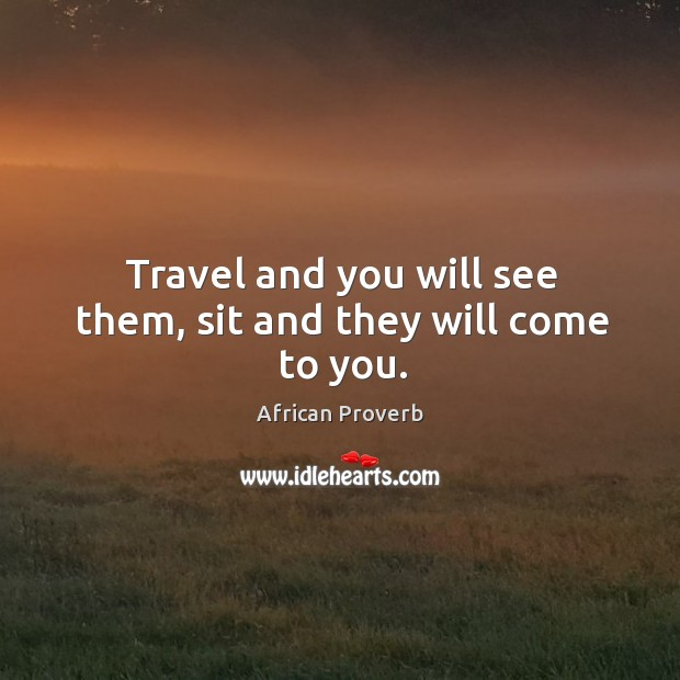 Image, Travel and you will see them, sit and they will come to you.