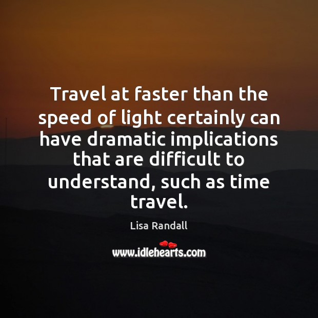 Travel at faster than the speed of light certainly can have dramatic Lisa Randall Picture Quote