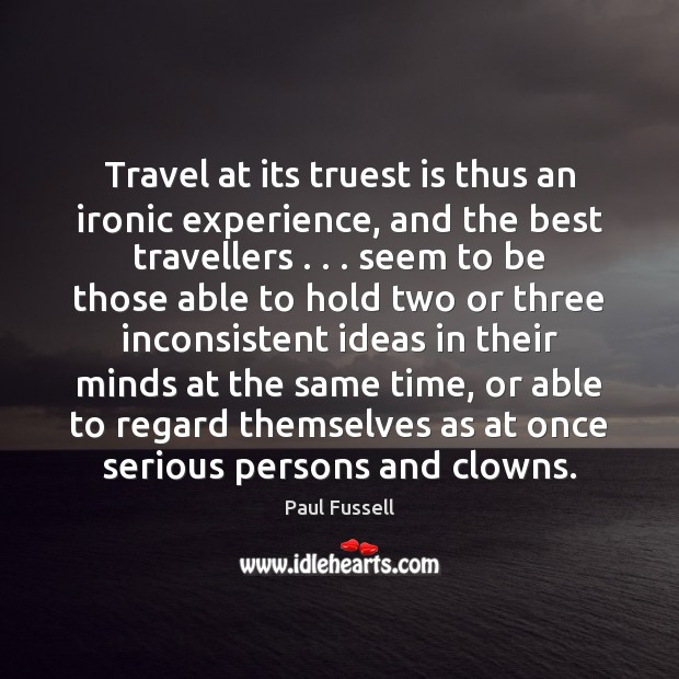 Travel at its truest is thus an ironic experience, and the best Paul Fussell Picture Quote