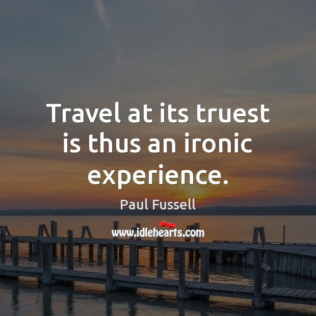 Travel at its truest is thus an ironic experience. Paul Fussell Picture Quote