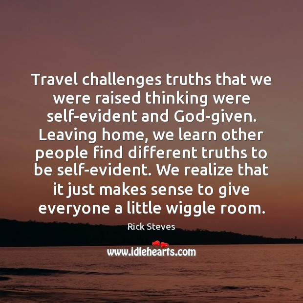 Travel challenges truths that we were raised thinking were self-evident and God-given. Image