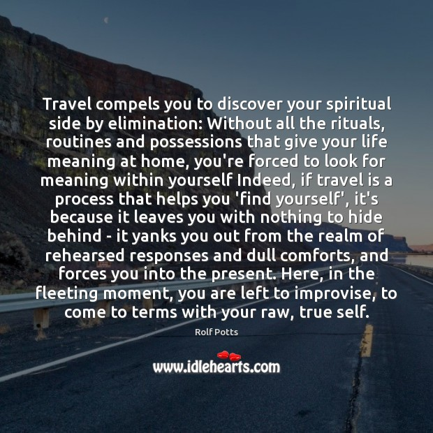 Travel compels you to discover your spiritual side by elimination: Without all Rolf Potts Picture Quote