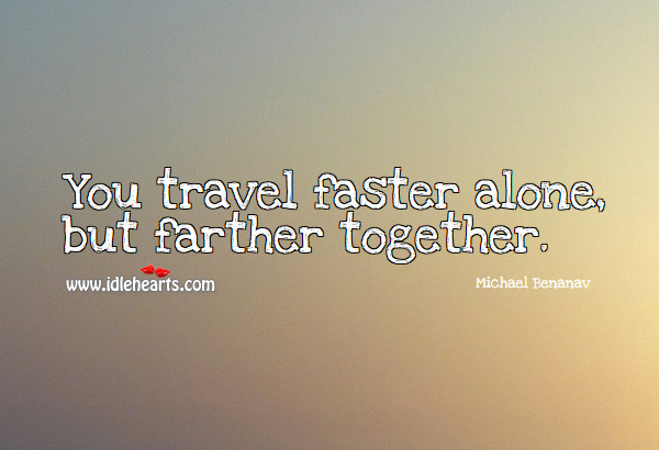 Image, You travel faster alone, but farther together.