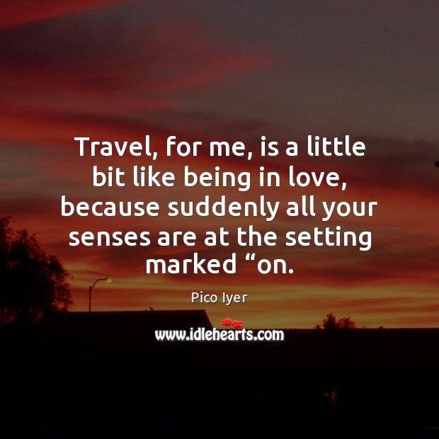 Travel, for me, is a little bit like being in love, because Pico Iyer Picture Quote