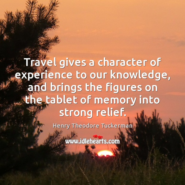 Travel gives a character of experience to our knowledge, and brings the Henry Theodore Tuckerman Picture Quote