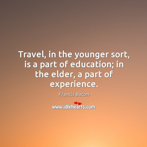 Travel, in the younger sort, is a part of education; in the elder, a part of experience. Image