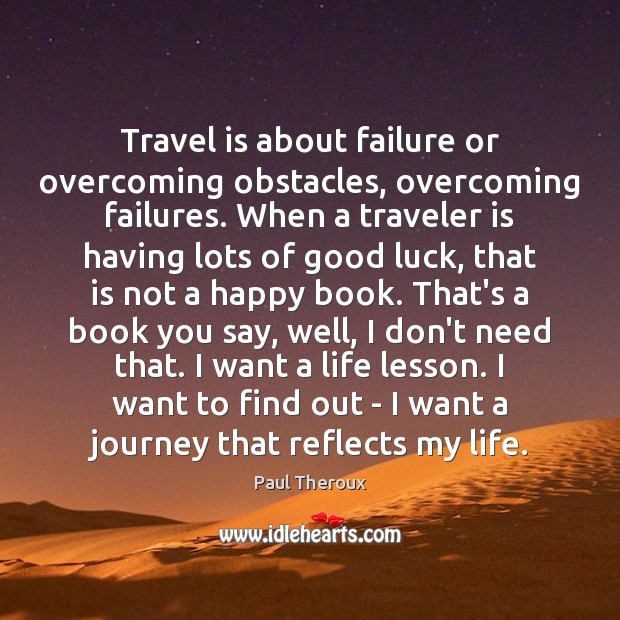 Travel is about failure or overcoming obstacles, overcoming failures. When a traveler Paul Theroux Picture Quote