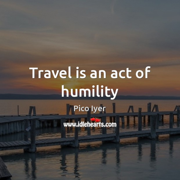 Travel is an act of humility Pico Iyer Picture Quote