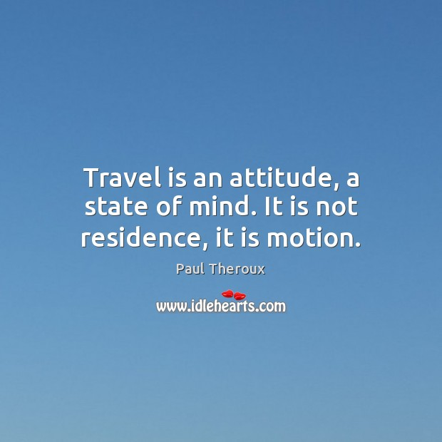 Travel is an attitude, a state of mind. It is not residence, it is motion. Paul Theroux Picture Quote