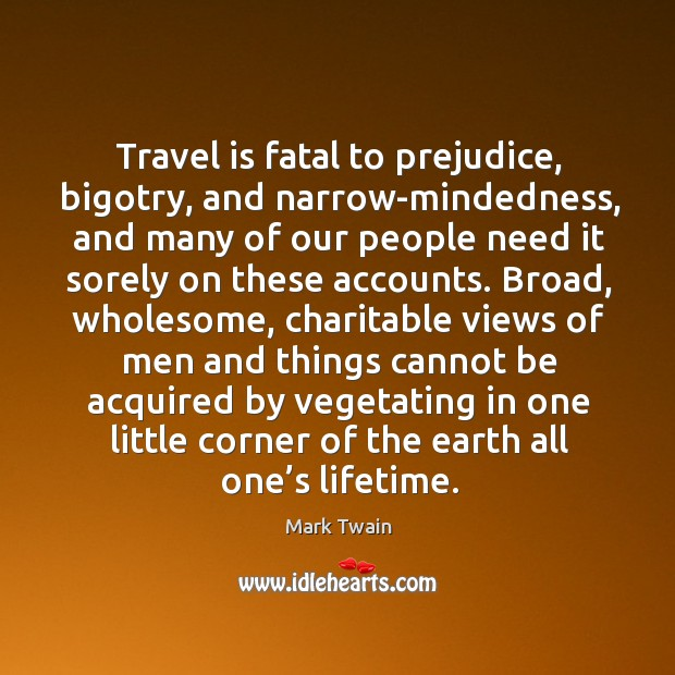 Travel is fatal to prejudice, bigotry, and narrow-mindedness, and many of our people need it sorely on these accounts. Image