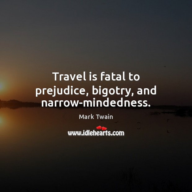 Image, Travel is fatal to prejudice, bigotry, and narrow-mindedness.