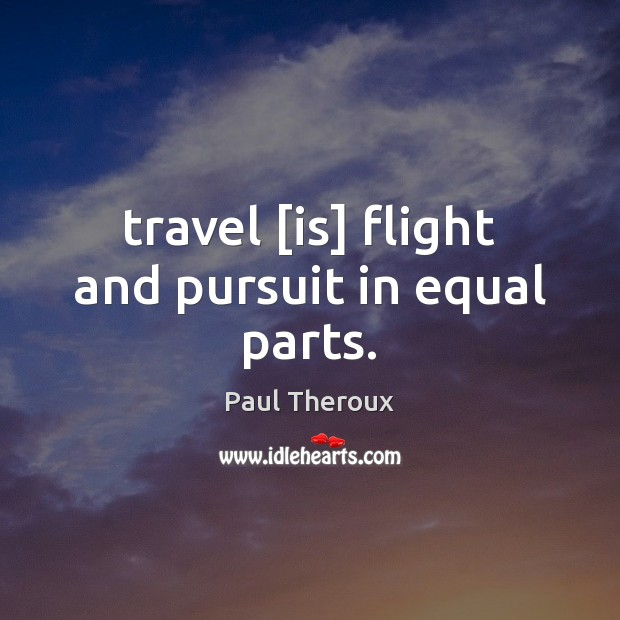 Travel [is] flight and pursuit in equal parts. Paul Theroux Picture Quote