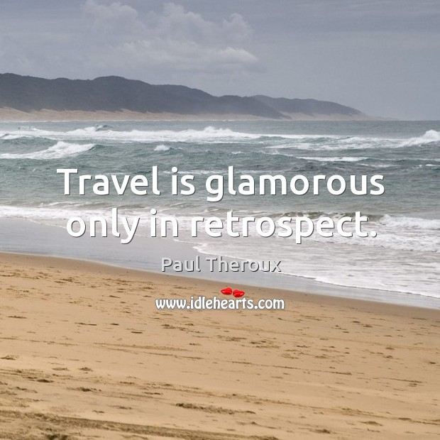 Travel is glamorous only in retrospect. Image