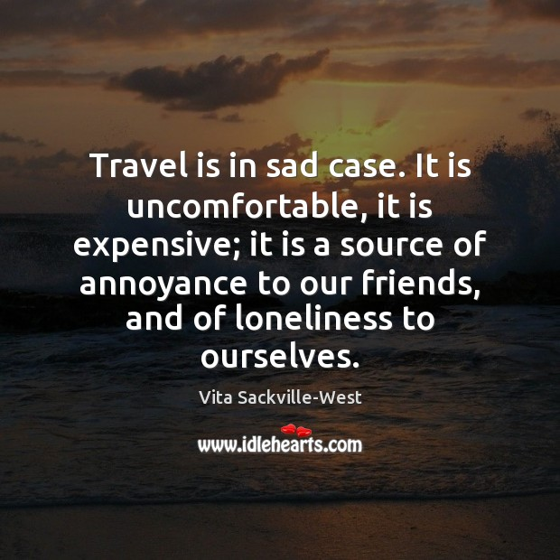 Travel is in sad case. It is uncomfortable, it is expensive; it Vita Sackville-West Picture Quote