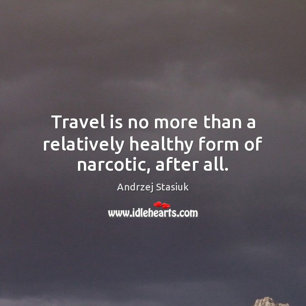 Image, Travel is no more than a relatively healthy form of narcotic, after all.