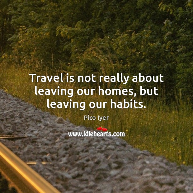 Travel is not really about leaving our homes, but leaving our habits. Pico Iyer Picture Quote
