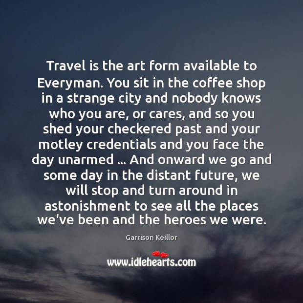 Travel is the art form available to Everyman. You sit in the Image