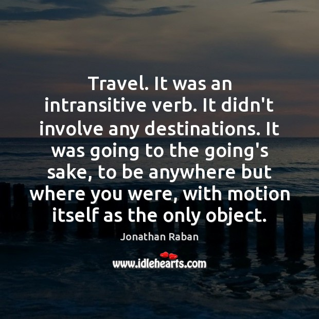 Travel. It was an intransitive verb. It didn't involve any destinations. It Jonathan Raban Picture Quote