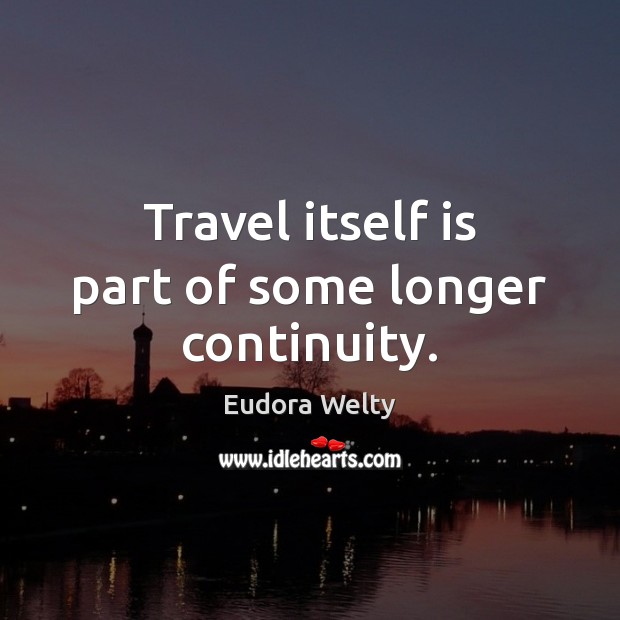 Travel itself is part of some longer continuity. Eudora Welty Picture Quote
