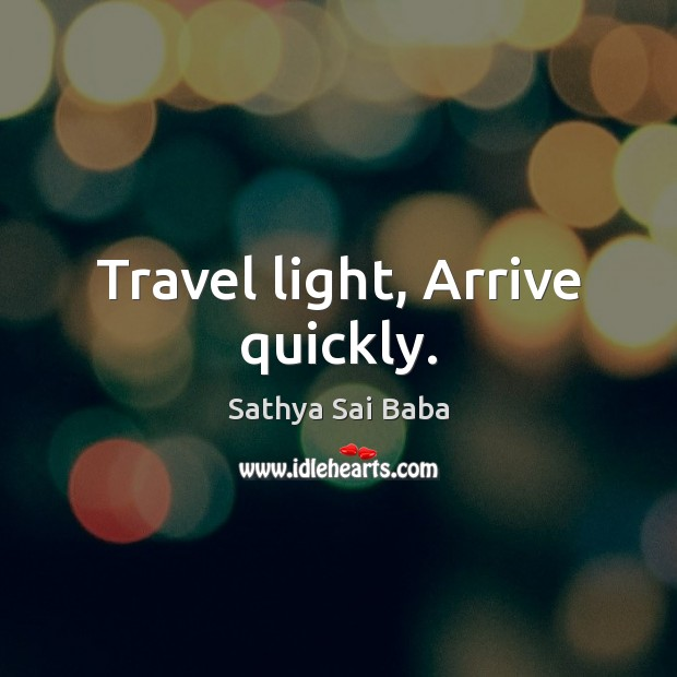 Travel light, Arrive quickly. Sathya Sai Baba Picture Quote