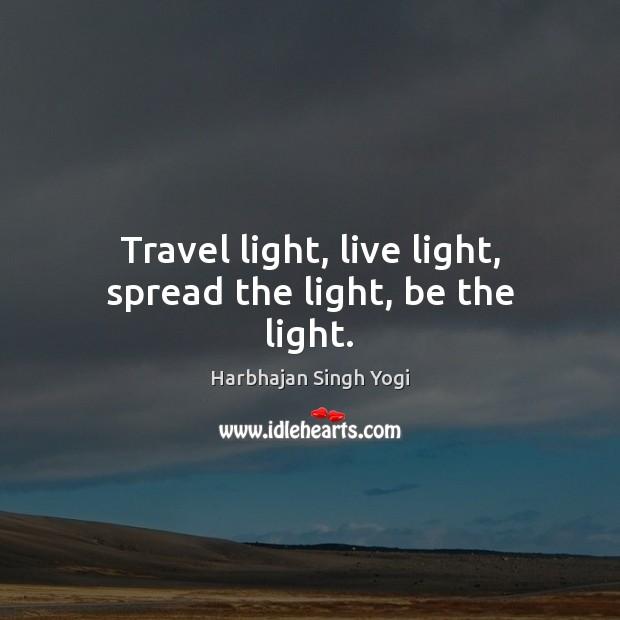 Travel light, live light, spread the light, be the light. Harbhajan Singh Yogi Picture Quote