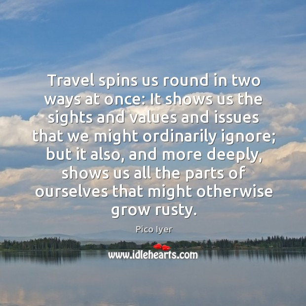 Travel spins us round in two ways at once: It shows us Pico Iyer Picture Quote