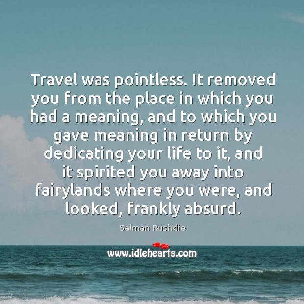 Travel was pointless. It removed you from the place in which you Image