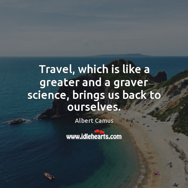 Image, Travel, which is like a greater and a graver science, brings us back to ourselves.