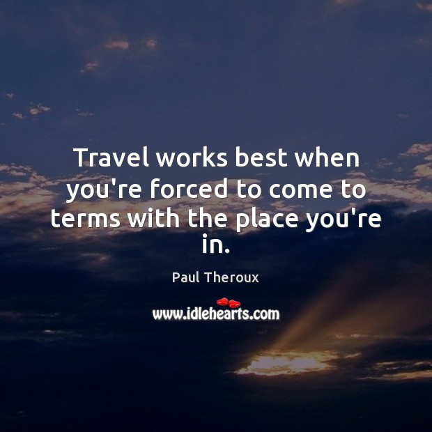 Travel works best when you're forced to come to terms with the place you're in. Paul Theroux Picture Quote