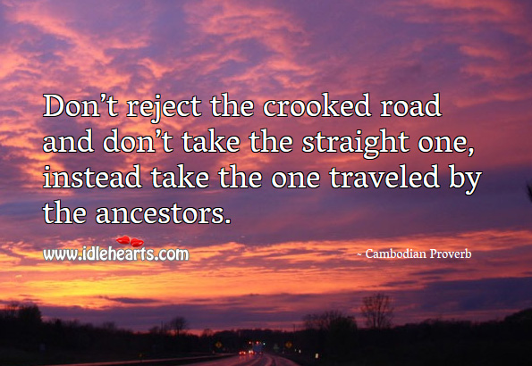 Don't reject the crooked road and don't take the straight one, instead take the one traveled by the ancestors. Cambodian Proverbs Image