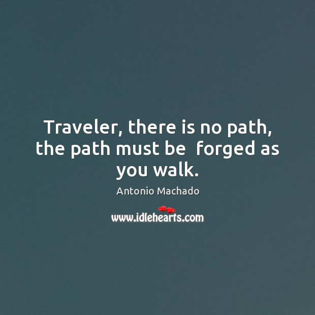 Traveler, there is no path, the path must be  forged as you walk. Image