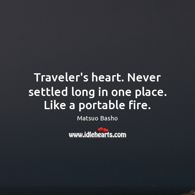 Traveler's heart. Never settled long in one place. Like a portable fire. Matsuo Basho Picture Quote